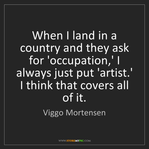 Viggo Mortensen: When I land in a country and they ask for 'occupation,'...