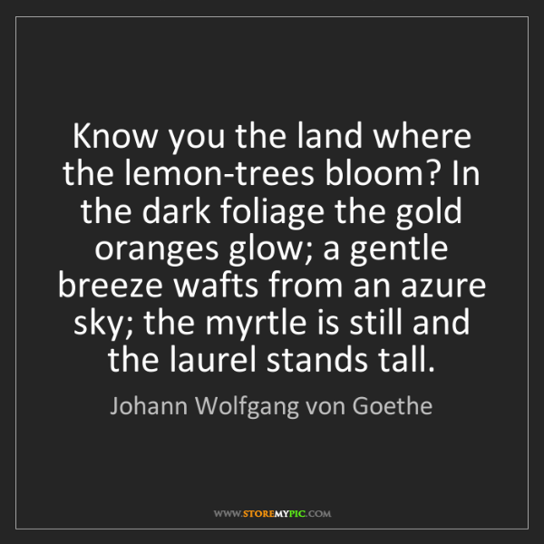 Johann Wolfgang von Goethe: Know you the land where the lemon-trees bloom? In the...