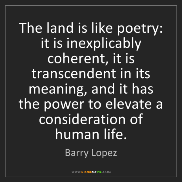 Barry Lopez: The land is like poetry: it is inexplicably coherent,...