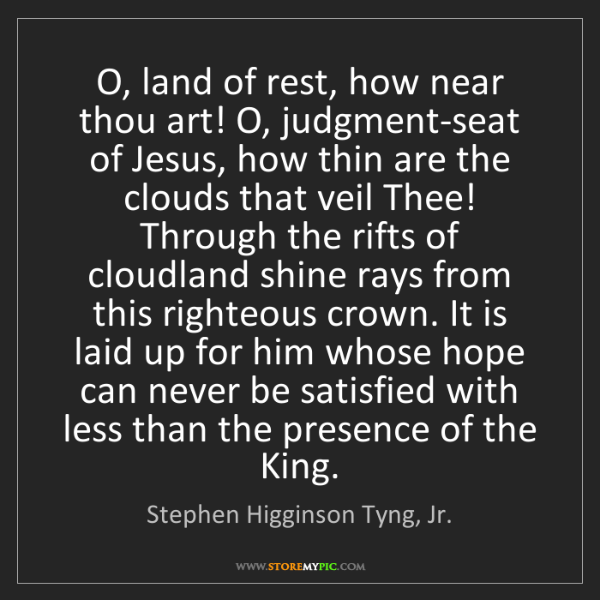 Stephen Higginson Tyng, Jr.: O, land of rest, how near thou art! O, judgment-seat...