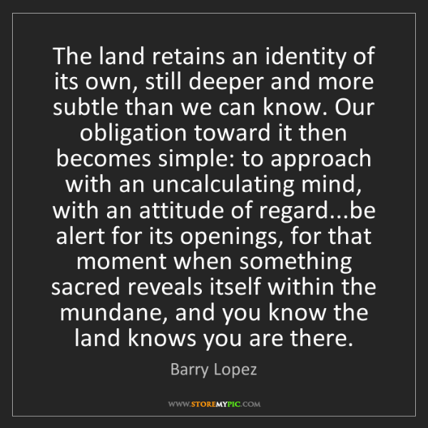 Barry Lopez: The land retains an identity of its own, still deeper...
