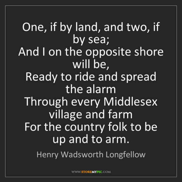Henry Wadsworth Longfellow: One, if by land, and two, if by sea;   And I on the opposite...