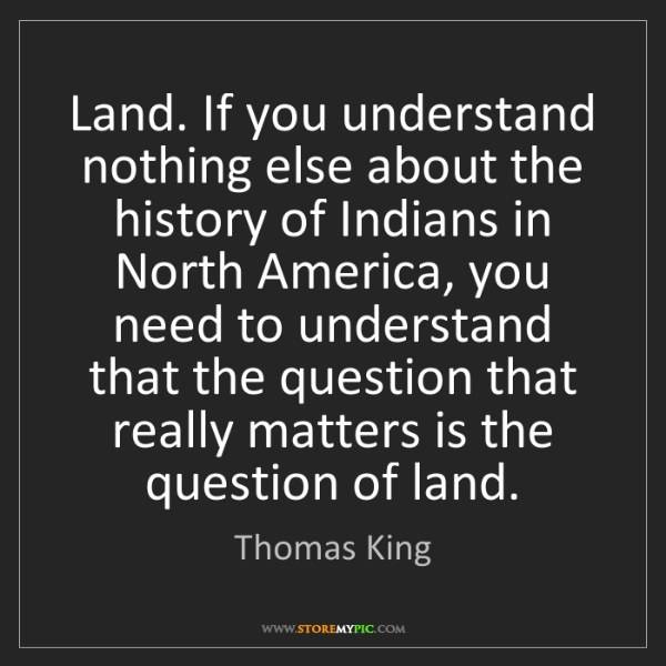 Thomas King: Land. If you understand nothing else about the history...