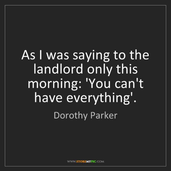 Dorothy Parker: As I was saying to the landlord only this morning: 'You...