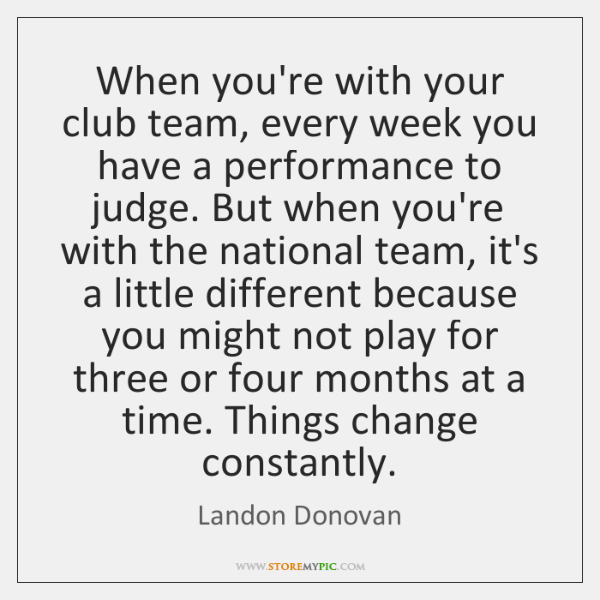When you're with your club team, every week you have a performance ...