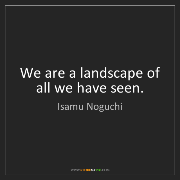 Isamu Noguchi: We are a landscape of all we have seen.