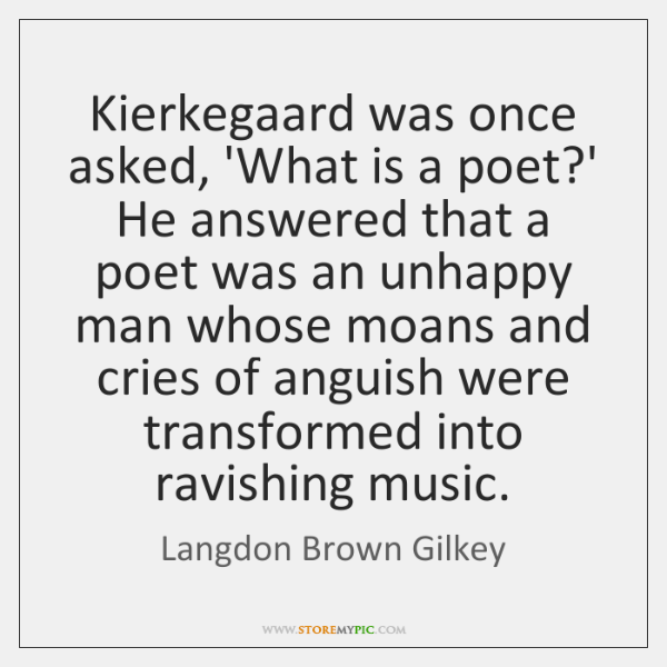 Kierkegaard was once asked, 'What is a poet?' He answered that ...