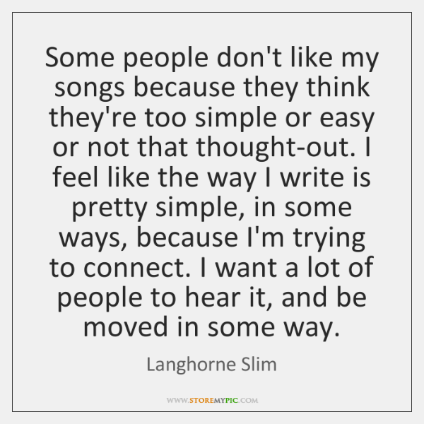 Some people don't like my songs because they think they're too simple ...