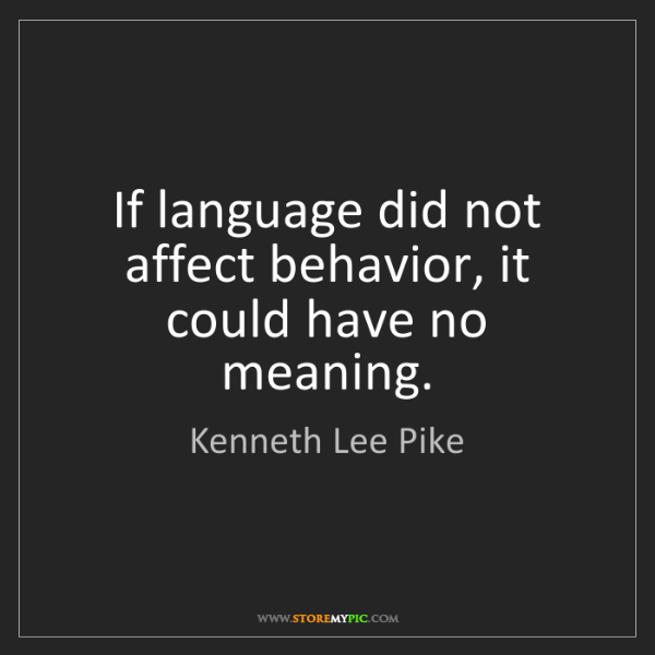 Kenneth Lee Pike: If language did not affect behavior, it could have no...
