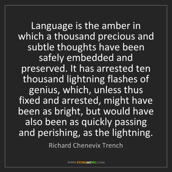 Richard Chenevix Trench: Language is the amber in which a thousand precious and...