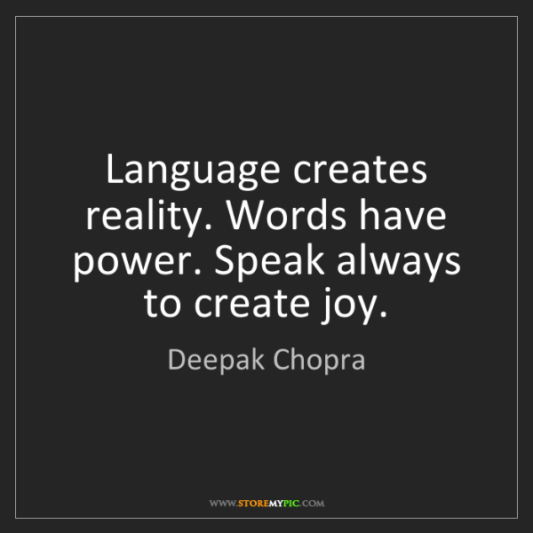 Deepak Chopra: Language creates reality. Words have power. Speak always...