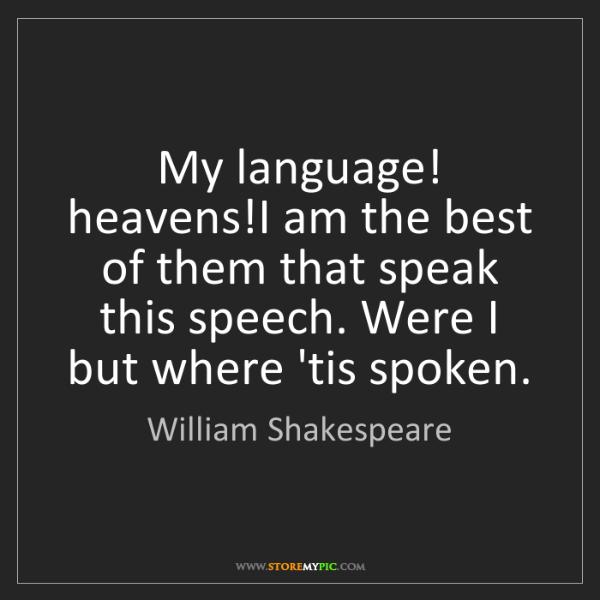 William Shakespeare: My language! heavens!I am the best of them that speak...