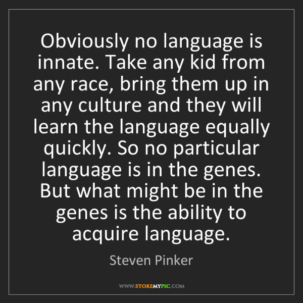 Steven Pinker: Obviously no language is innate. Take any kid from any...