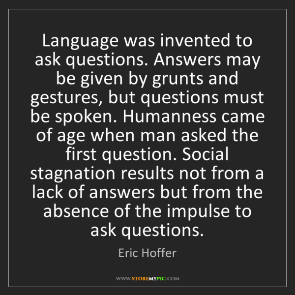 Eric Hoffer: Language was invented to ask questions. Answers may be...