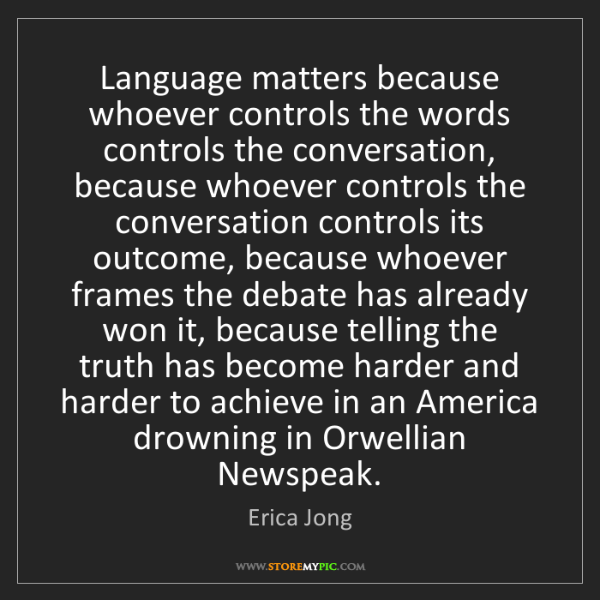 Erica Jong: Language matters because whoever controls the words controls...
