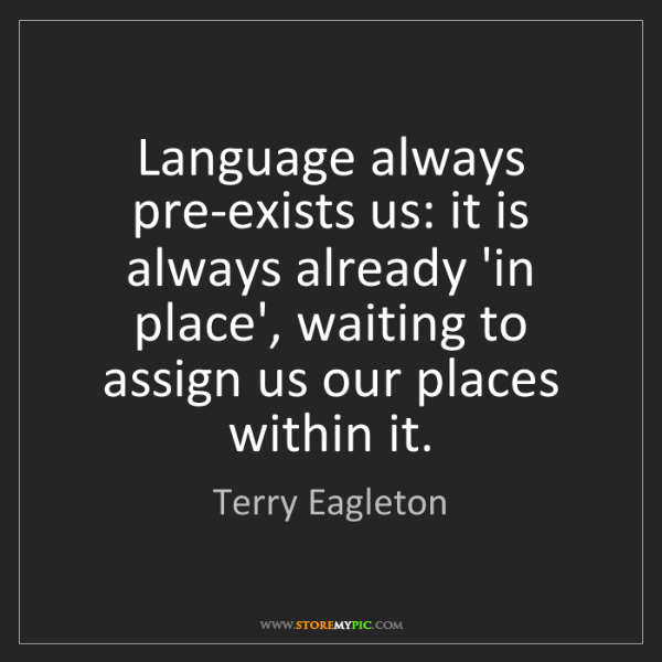 Terry Eagleton: Language always pre-exists us: it is always already 'in...