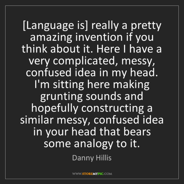 Danny Hillis: [Language is] really a pretty amazing invention if you...