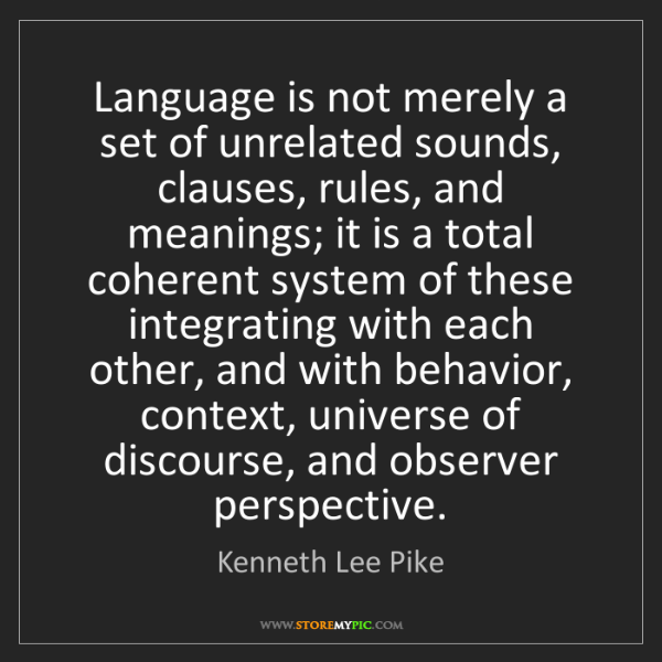Kenneth Lee Pike: Language is not merely a set of unrelated sounds, clauses,...