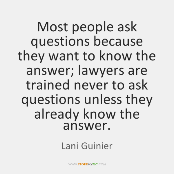 Most people ask questions because they want to know the answer; lawyers ...