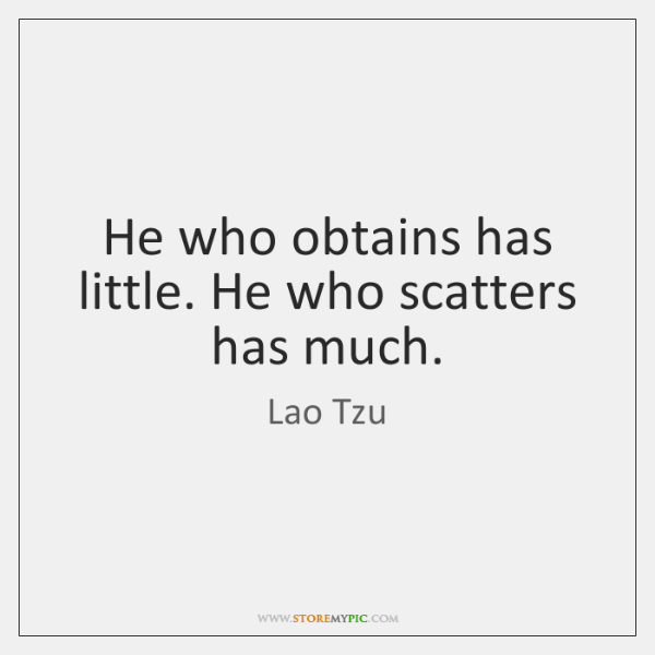 He who obtains has little. He who scatters has much.