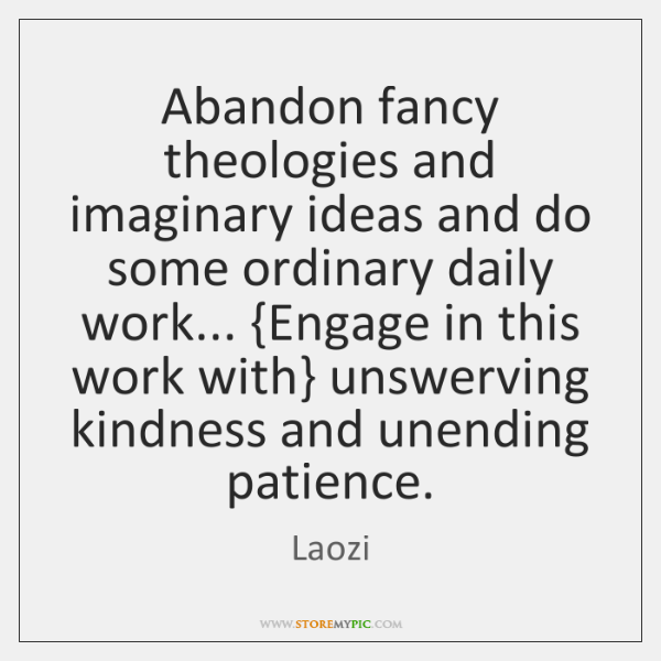 Abandon fancy theologies and imaginary ideas and do some ordinary daily work... {...