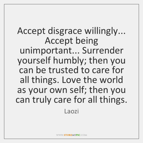 Accept disgrace willingly... Accept being unimportant... Surrender yourself humbly; then you can ...