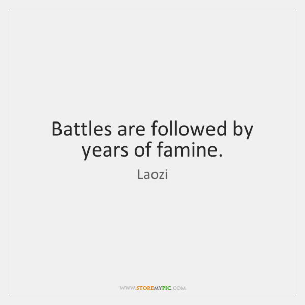 Battles are followed by years of famine.