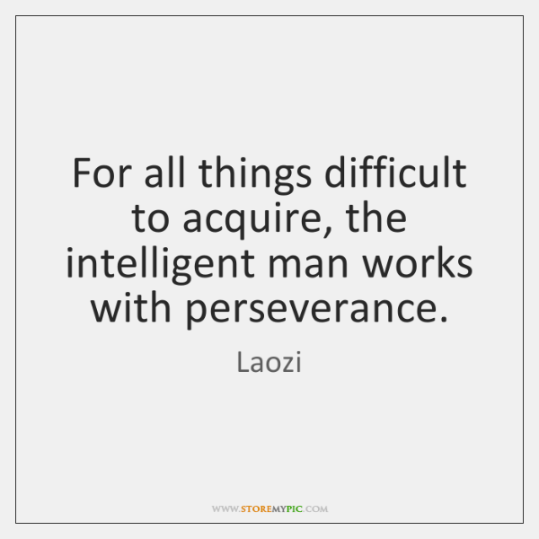 For all things difficult to acquire, the intelligent man works with perseverance.