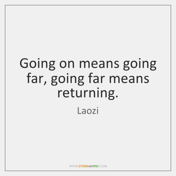 Going on means going far, going far means returning.