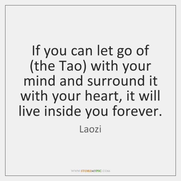 If you can let go of (the Tao) with your mind and ...