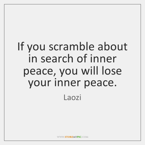 If you scramble about in search of inner peace, you will lose ...