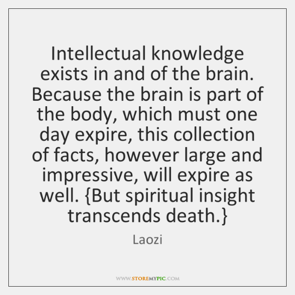 Intellectual knowledge exists in and of the brain. Because the brain is ...