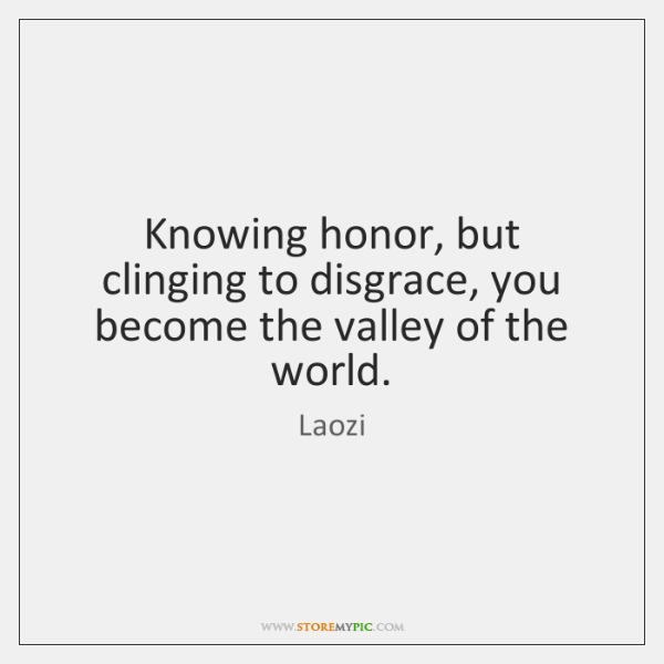 Knowing honor, but clinging to disgrace, you become the valley of the ...