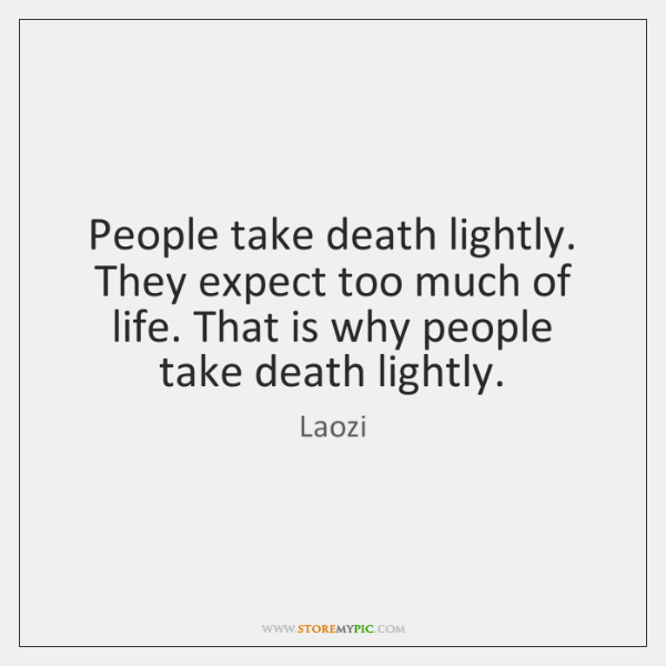 People take death lightly. They expect too much of life. That is ...