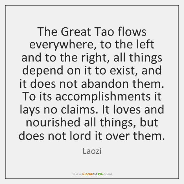 The Great Tao flows everywhere, to the left and to the right, ...