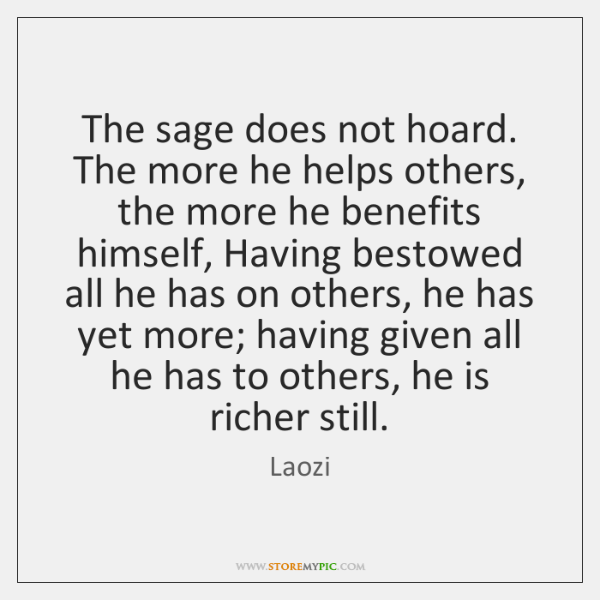 The sage does not hoard. The more he helps others, the more ...