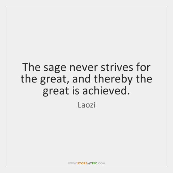 The sage never strives for the great, and thereby the great is ...