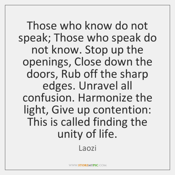 Those who know do not speak; Those who speak do not know. ...