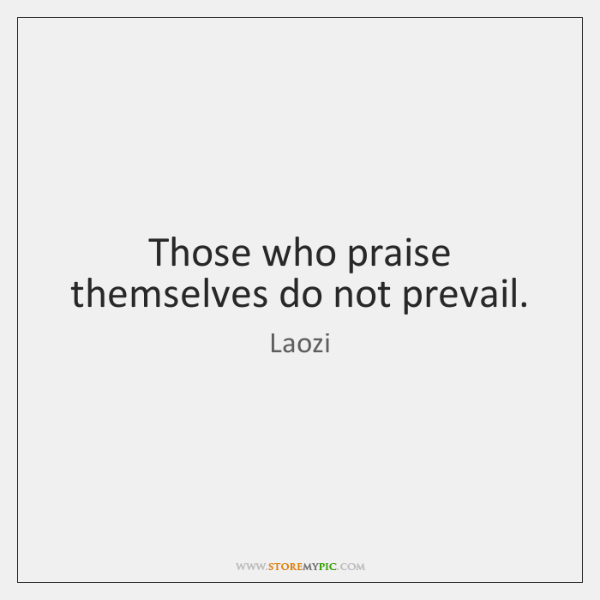 Those who praise themselves do not prevail.