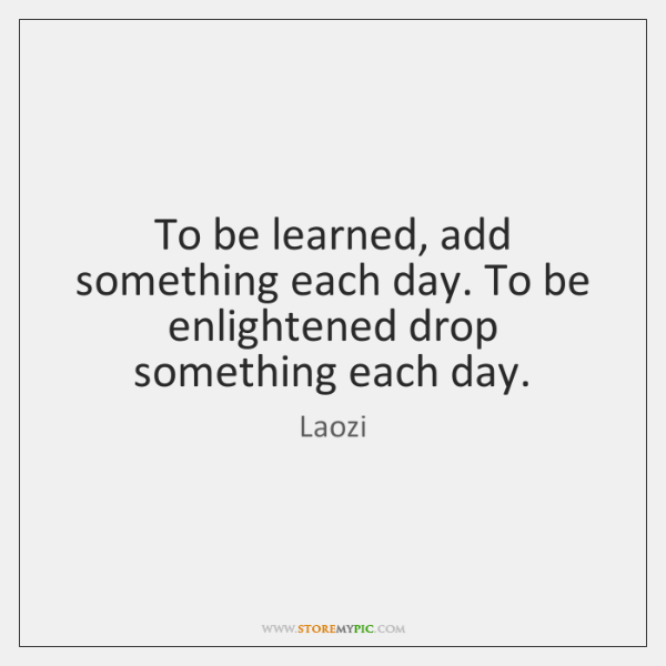 To be learned, add something each day. To be enlightened drop something ...