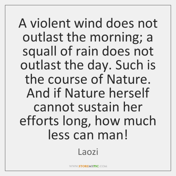 A violent wind does not outlast the morning; a squall of rain ...