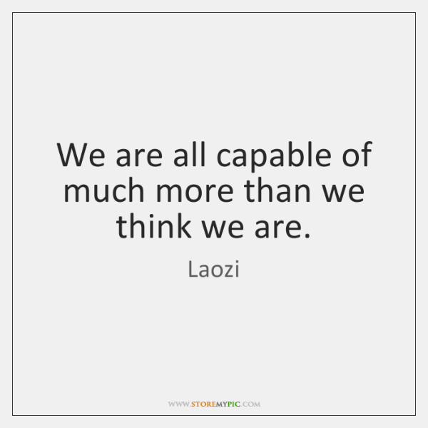 We are all capable of much more than we think we are.