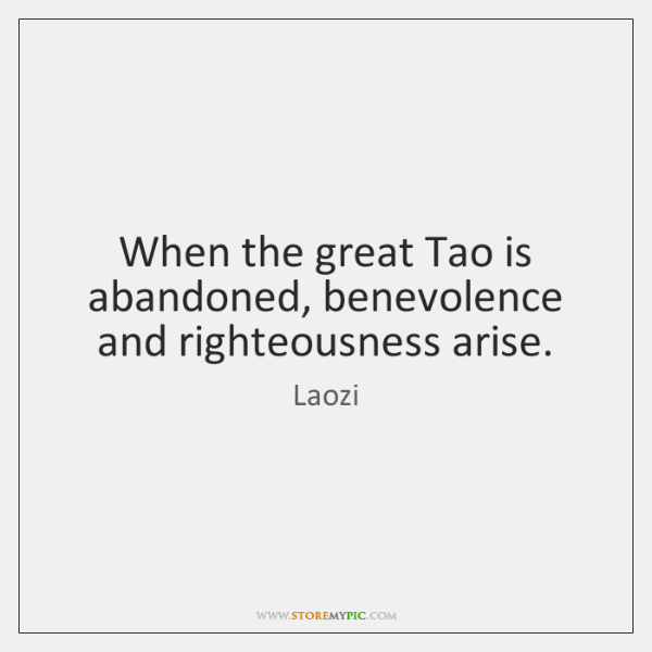 When the great Tao is abandoned, benevolence and righteousness arise.