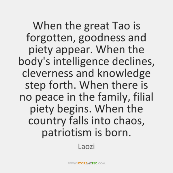 When the great Tao is forgotten, goodness and piety appear. When the ...