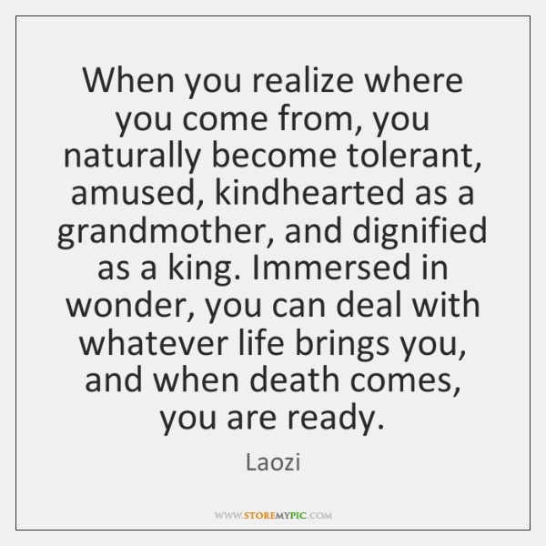 When you realize where you come from, you naturally become tolerant, amused, ...