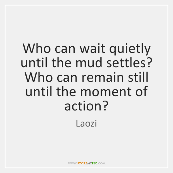 Who can wait quietly until the mud settles? Who can remain still ...