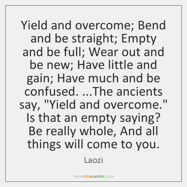 Yield and overcome; Bend and be straight; Empty and be full; Wear ...