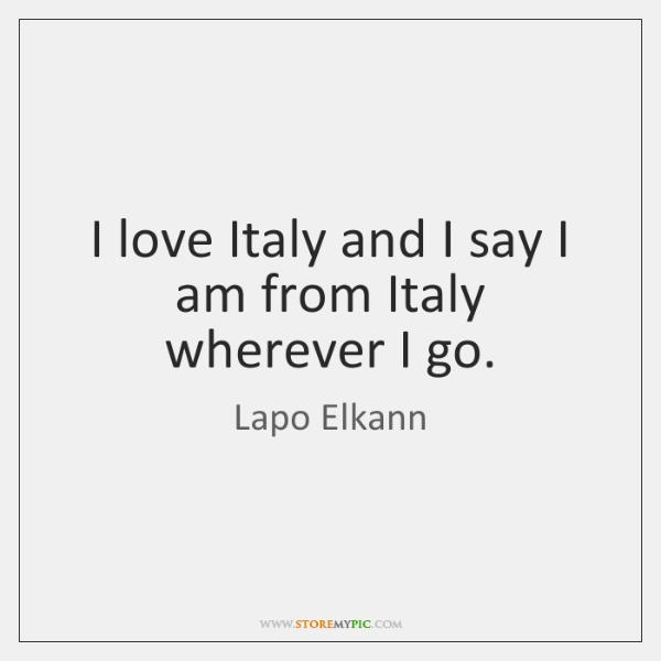 I love Italy and I say I am from Italy wherever I ...