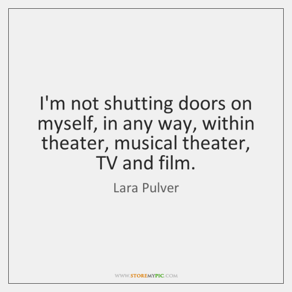 I'm not shutting doors on myself, in any way, within theater, musical ...