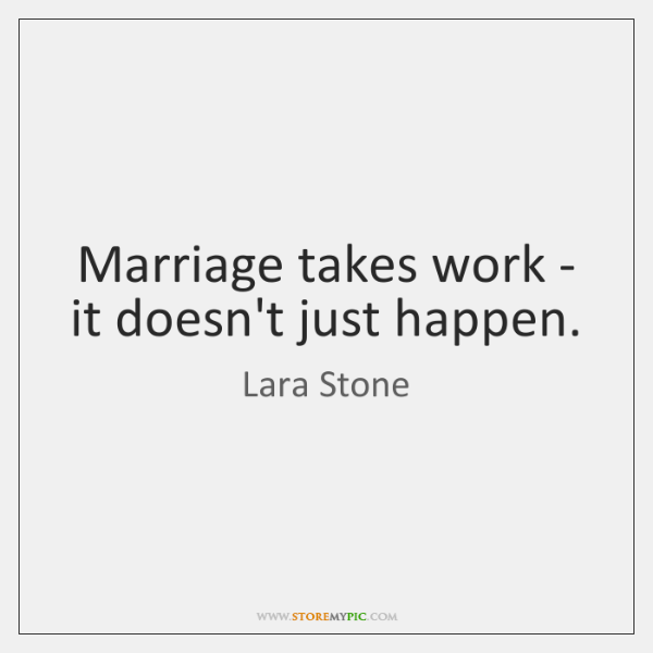 Marriage takes work - it doesn't just happen.